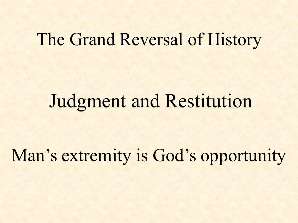 The Grand Reversal of History Judgment and Restitution Man's extremity is God's opportunity