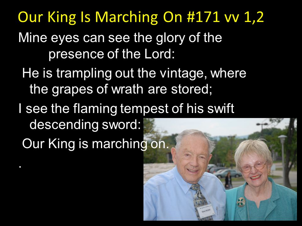 Our King Is Marching On #171 vv 1,2 Mine eyes can see the glory of the presence of the Lord: He is trampling out the vintage, where the grapes of wrat
