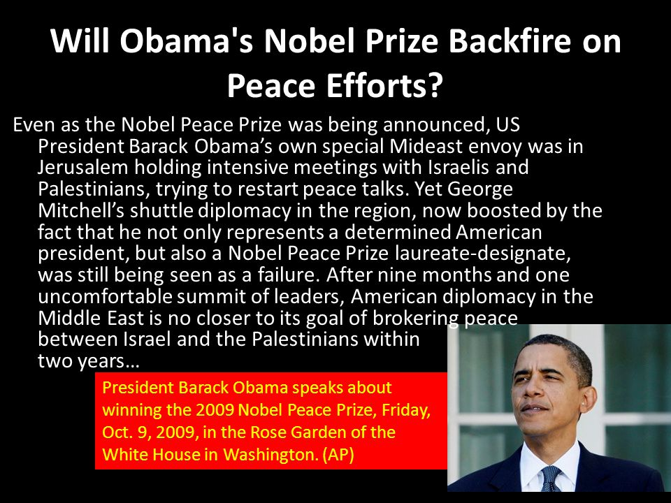 Will Obama's Nobel Prize Backfire on Peace Efforts? Even as the Nobel Peace Prize was being announced, US President Barack Obama's own special Mideast