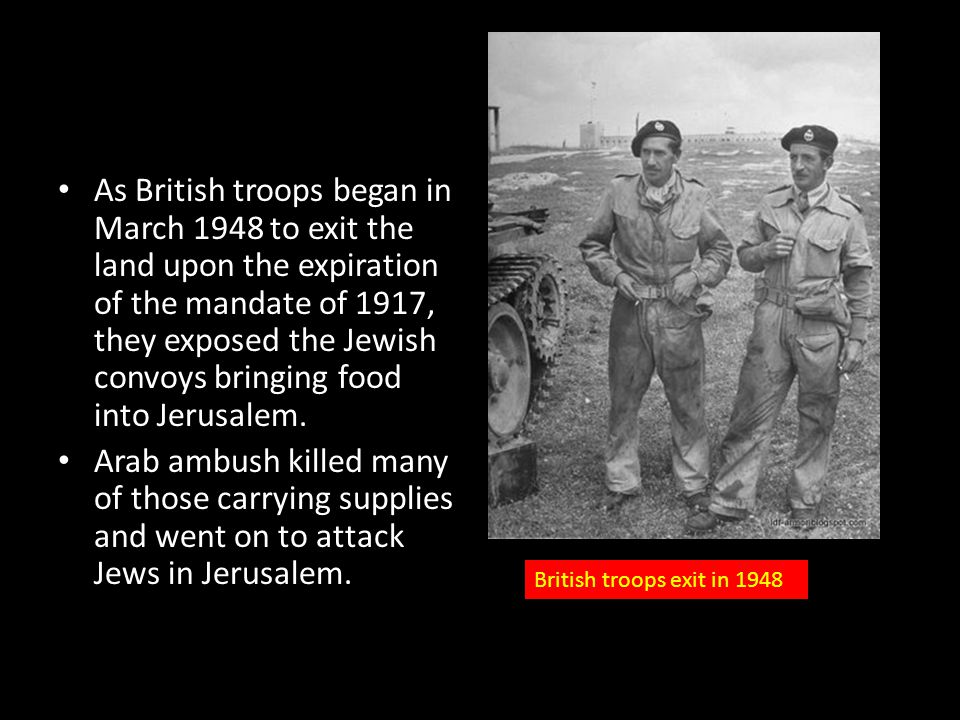 As British troops began in March 1948 to exit the land upon the expiration of the mandate of 1917, they exposed the Jewish convoys bringing food into