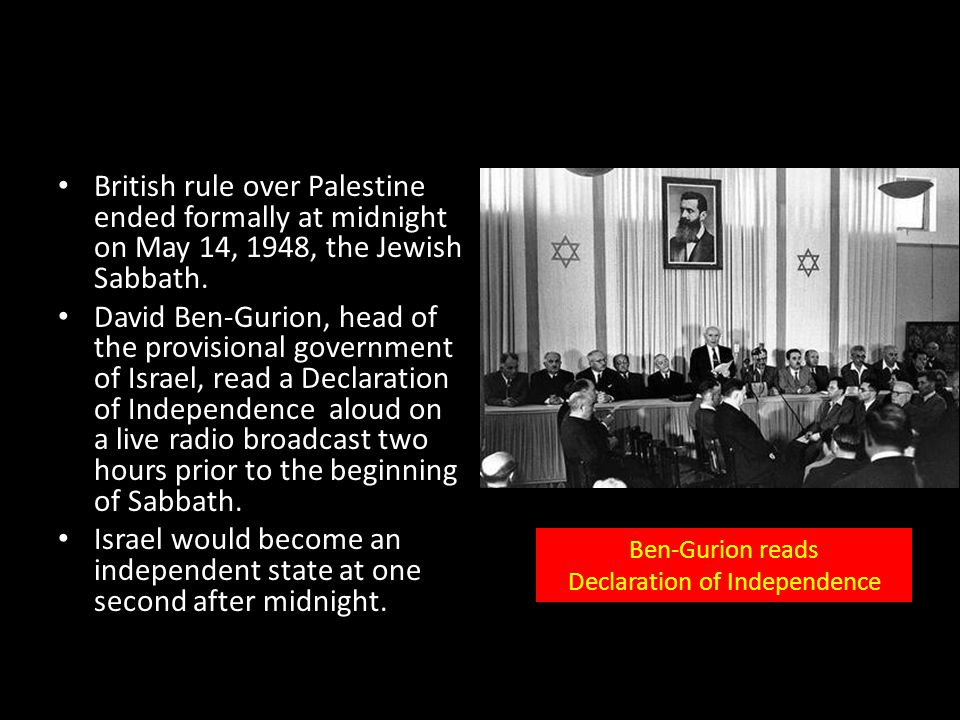 British rule over Palestine ended formally at midnight on May 14, 1948, the Jewish Sabbath. David Ben-Gurion, head of the provisional government of Is