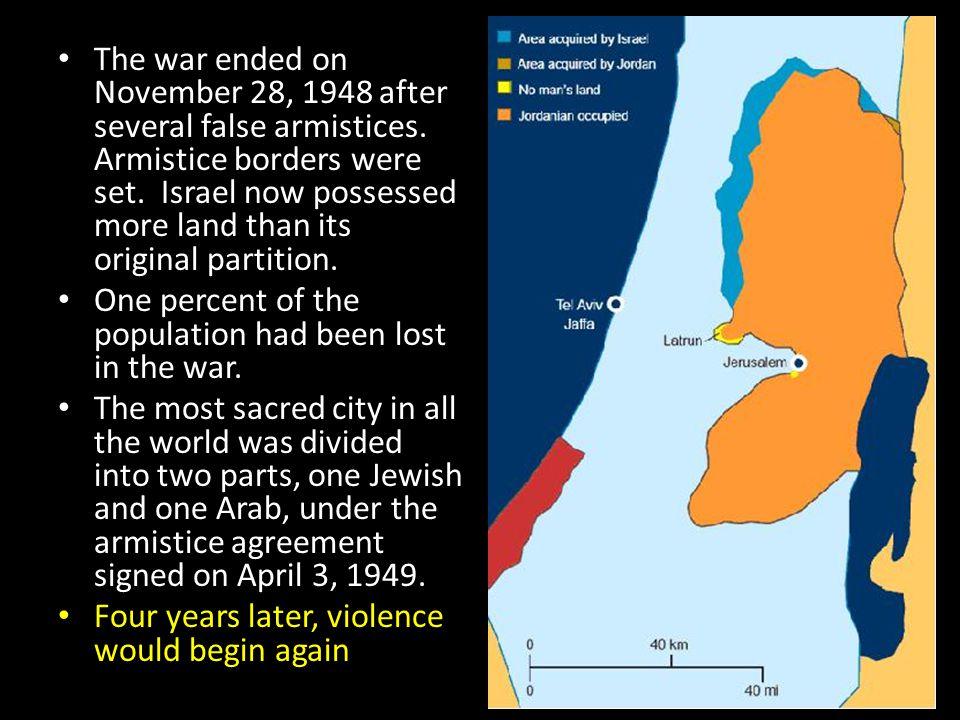The war ended on November 28, 1948 after several false armistices. Armistice borders were set. Israel now possessed more land than its original partit