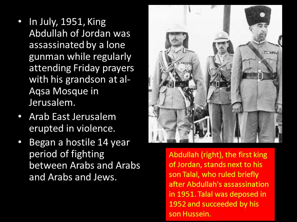 In July, 1951, King Abdullah of Jordan was assassinated by a lone gunman while regularly attending Friday prayers with his grandson at al- Aqsa Mosque