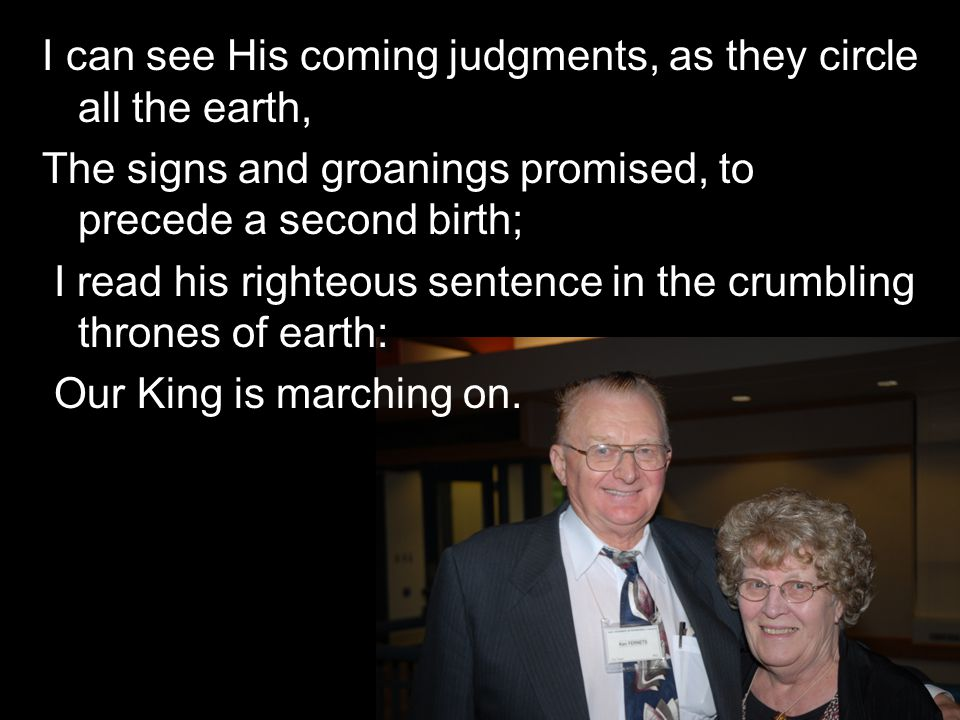 I can see His coming judgments, as they circle all the earth, The signs and groanings promised, to precede a second birth; I read his righteous senten