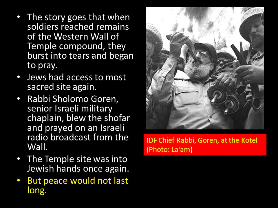 The story goes that when soldiers reached remains of the Western Wall of Temple compound, they burst into tears and began to pray. Jews had access to