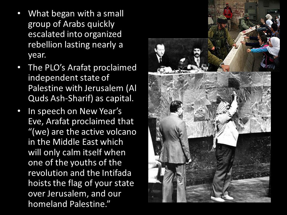 What began with a small group of Arabs quickly escalated into organized rebellion lasting nearly a year. The PLO's Arafat proclaimed independent state