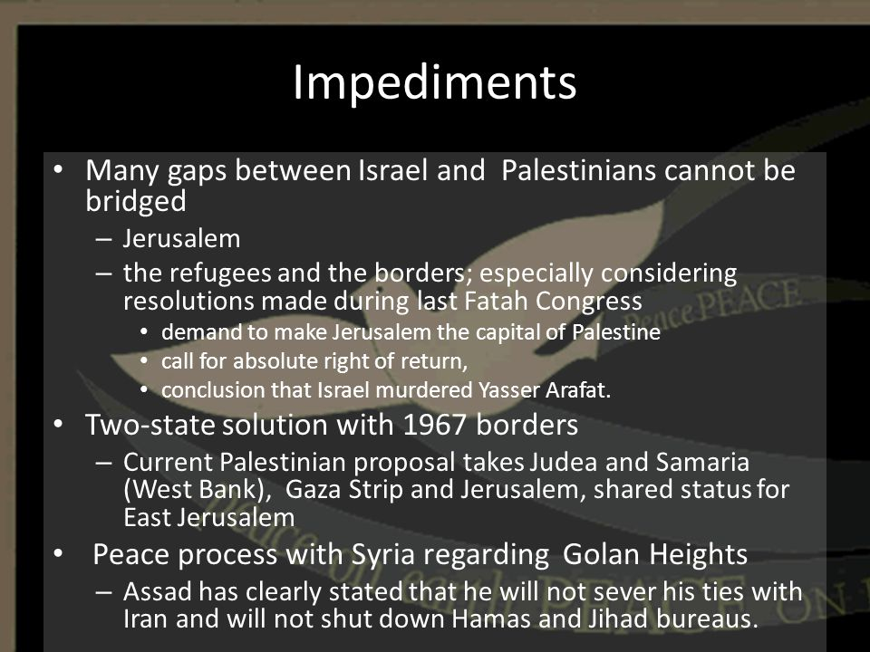 Impediments Many gaps between Israel and Palestinians cannot be bridged – Jerusalem – the refugees and the borders; especially considering resolutions
