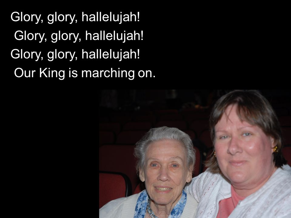 Glory, glory, hallelujah! Our King is marching on.