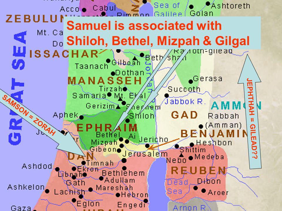 JEPHTHAH = GILEAD?? SAMSON = ZORAH Samuel is associated with Shiloh, Bethel, Mizpah & Gilgal