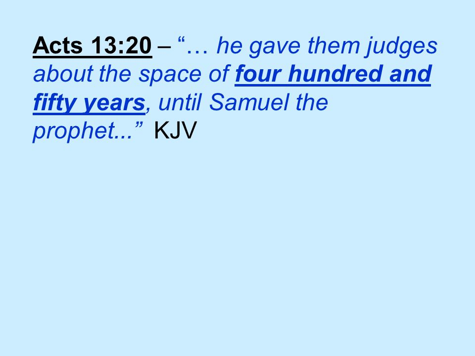 Acts 13:20 – … he gave them judges about the space of four hundred and fifty years, until Samuel the prophet... KJV