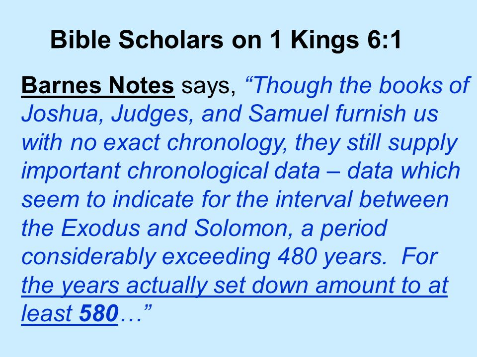 Bible Scholars on 1 Kings 6:1 Barnes Notes says, Though the books of Joshua, Judges, and Samuel furnish us with no exact chronology, they still supply important chronological data – data which seem to indicate for the interval between the Exodus and Solomon, a period considerably exceeding 480 years.