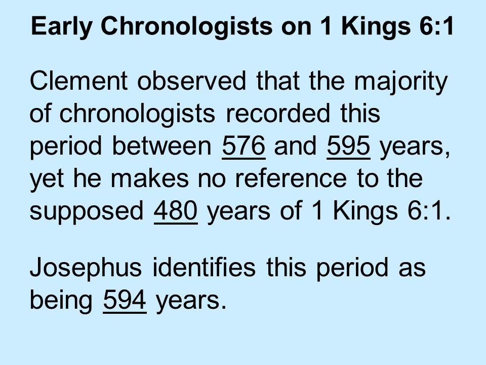 Early Chronologists on 1 Kings 6:1 Clement observed that the majority of chronologists recorded this period between 576 and 595 years, yet he makes no reference to the supposed 480 years of 1 Kings 6:1.