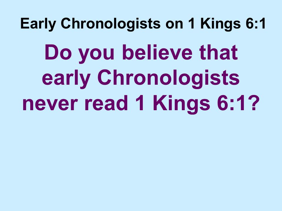 Early Chronologists on 1 Kings 6:1 Do you believe that early Chronologists never read 1 Kings 6:1