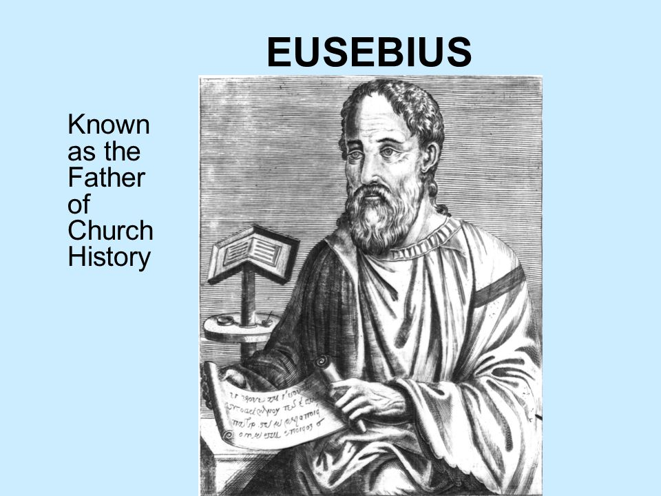 EUSEBIUS Known as the Father of Church History