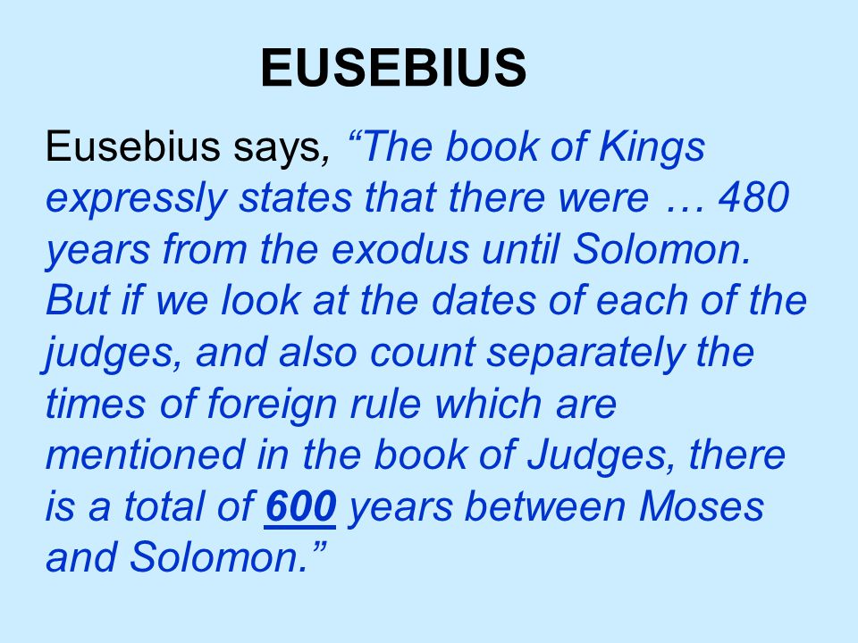 EUSEBIUS Eusebius says, The book of Kings expressly states that there were … 480 years from the exodus until Solomon.