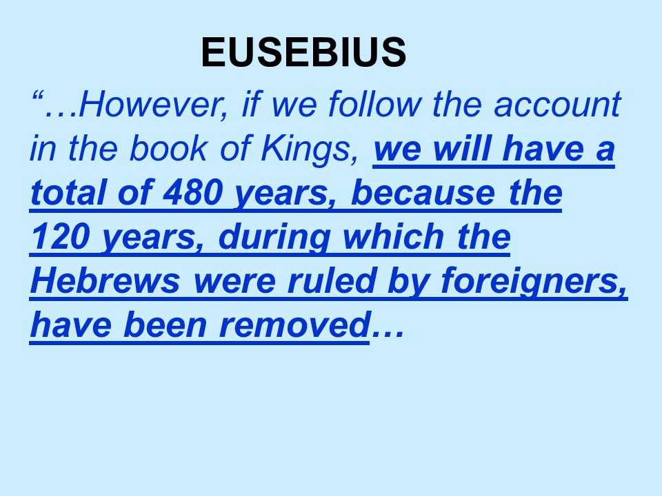 EUSEBIUS …However, if we follow the account in the book of Kings, we will have a total of 480 years, because the 120 years, during which the Hebrews were ruled by foreigners, have been removed…