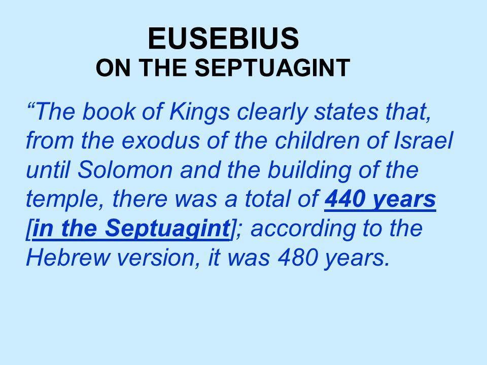 EUSEBIUS The book of Kings clearly states that, from the exodus of the children of Israel until Solomon and the building of the temple, there was a total of 440 years [in the Septuagint]; according to the Hebrew version, it was 480 years.
