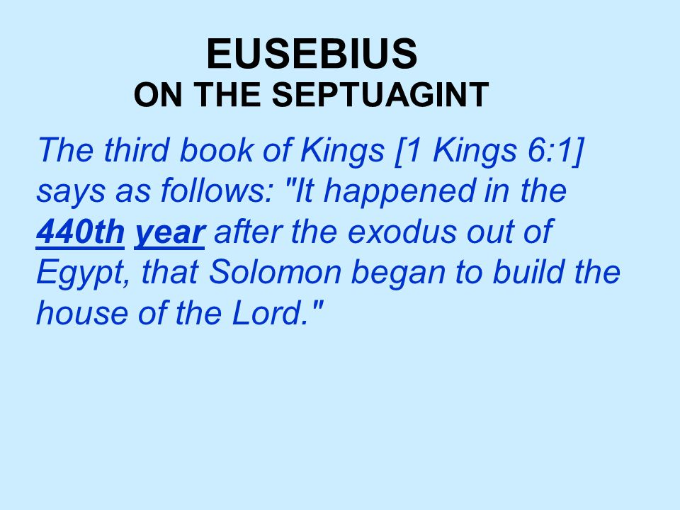 EUSEBIUS The third book of Kings [1 Kings 6:1] says as follows: It happened in the 440th year after the exodus out of Egypt, that Solomon began to build the house of the Lord. ON THE SEPTUAGINT