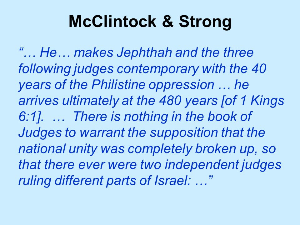 McClintock & Strong … He… makes Jephthah and the three following judges contemporary with the 40 years of the Philistine oppression … he arrives ultimately at the 480 years [of 1 Kings 6:1].
