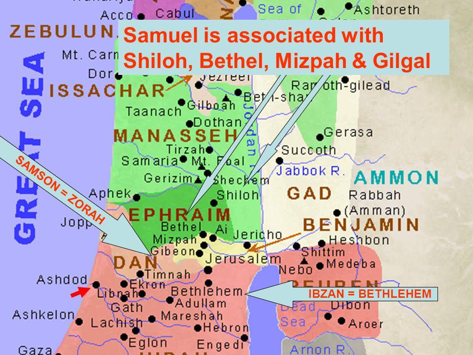 IBZAN = BETHLEHEM SAMSON = ZORAH Samuel is associated with Shiloh, Bethel, Mizpah & Gilgal