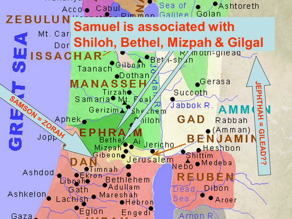 SAMSON = ZORAH Samuel is associated with Shiloh, Bethel, Mizpah & Gilgal JEPHTHAH = GILEAD??