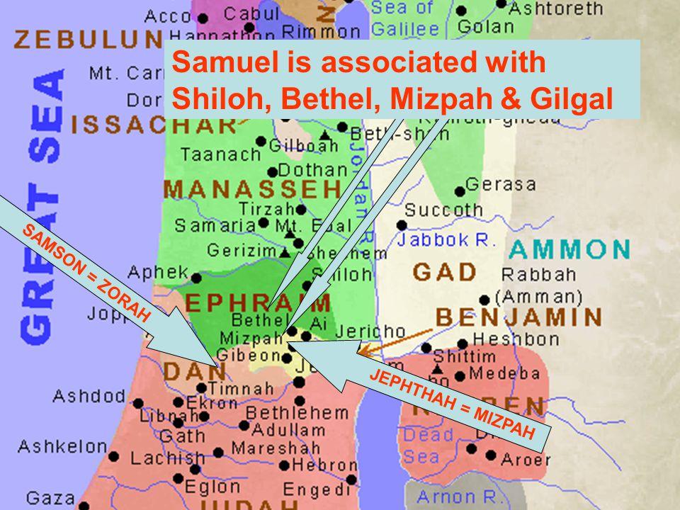 SAMSON = ZORAH Samuel is associated with Shiloh, Bethel, Mizpah & Gilgal JEPHTHAH = MIZPAH