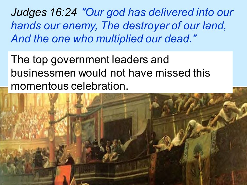 Judges 16:24 Our god has delivered into our hands our enemy, The destroyer of our land, And the one who multiplied our dead. The top government leaders and businessmen would not have missed this momentous celebration.