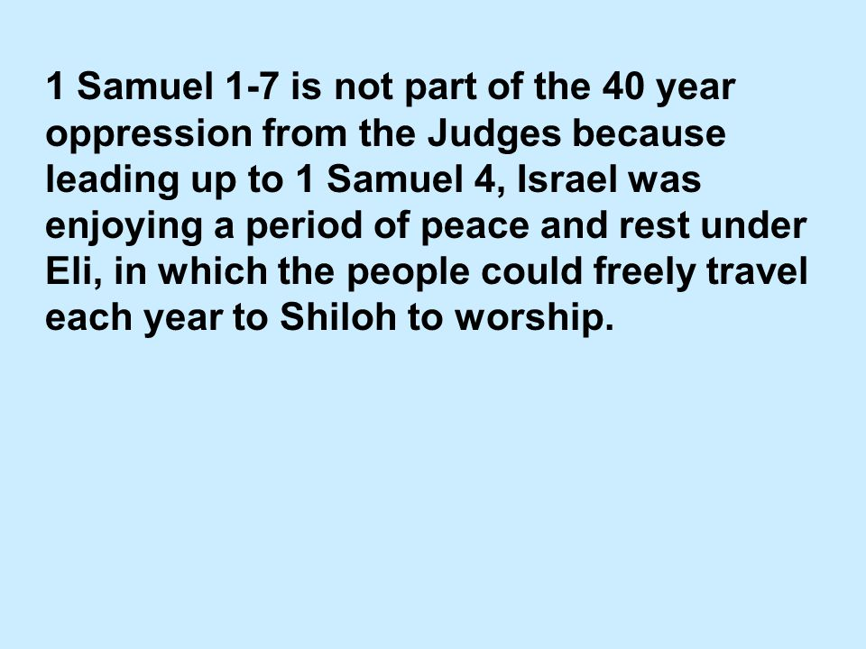 1 Samuel 1-7 is not part of the 40 year oppression from the Judges because leading up to 1 Samuel 4, Israel was enjoying a period of peace and rest under Eli, in which the people could freely travel each year to Shiloh to worship.