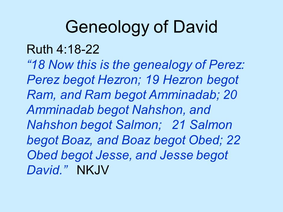 Geneology of David Ruth 4:18-22 18 Now this is the genealogy of Perez: Perez begot Hezron; 19 Hezron begot Ram, and Ram begot Amminadab; 20 Amminadab begot Nahshon, and Nahshon begot Salmon; 21 Salmon begot Boaz, and Boaz begot Obed; 22 Obed begot Jesse, and Jesse begot David. NKJV