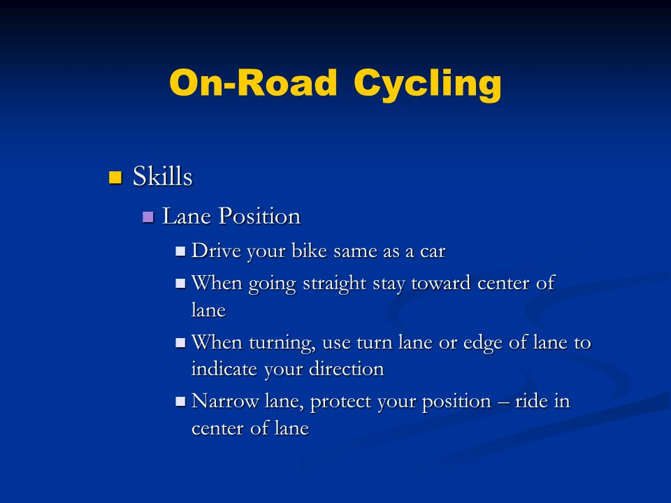 On-Road Cycling Skills Skills Lane Position Lane Position Drive your bike same as a car Drive your bike same as a car When going straight stay toward center of lane When going straight stay toward center of lane When turning, use turn lane or edge of lane to indicate your direction When turning, use turn lane or edge of lane to indicate your direction Narrow lane, protect your position – ride in center of lane Narrow lane, protect your position – ride in center of lane