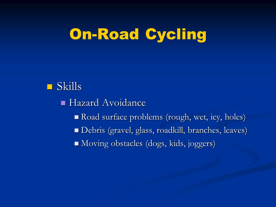 On-Road Cycling Skills Skills Hazard Avoidance Hazard Avoidance Road surface problems (rough, wet, icy, holes) Road surface problems (rough, wet, icy, holes) Debris (gravel, glass, roadkill, branches, leaves) Debris (gravel, glass, roadkill, branches, leaves) Moving obstacles (dogs, kids, joggers) Moving obstacles (dogs, kids, joggers)