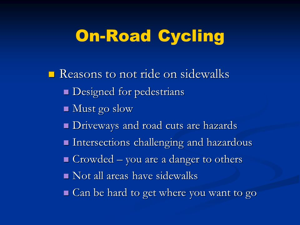 On-Road Cycling Reasons to not ride on sidewalks Reasons to not ride on sidewalks Designed for pedestrians Designed for pedestrians Must go slow Must go slow Driveways and road cuts are hazards Driveways and road cuts are hazards Intersections challenging and hazardous Intersections challenging and hazardous Crowded – you are a danger to others Crowded – you are a danger to others Not all areas have sidewalks Not all areas have sidewalks Can be hard to get where you want to go Can be hard to get where you want to go