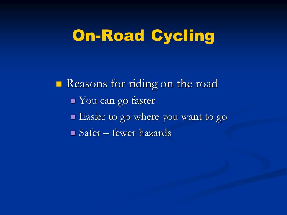 On-Road Cycling Reasons for riding on the road Reasons for riding on the road You can go faster You can go faster Easier to go where you want to go Easier to go where you want to go Safer – fewer hazards Safer – fewer hazards