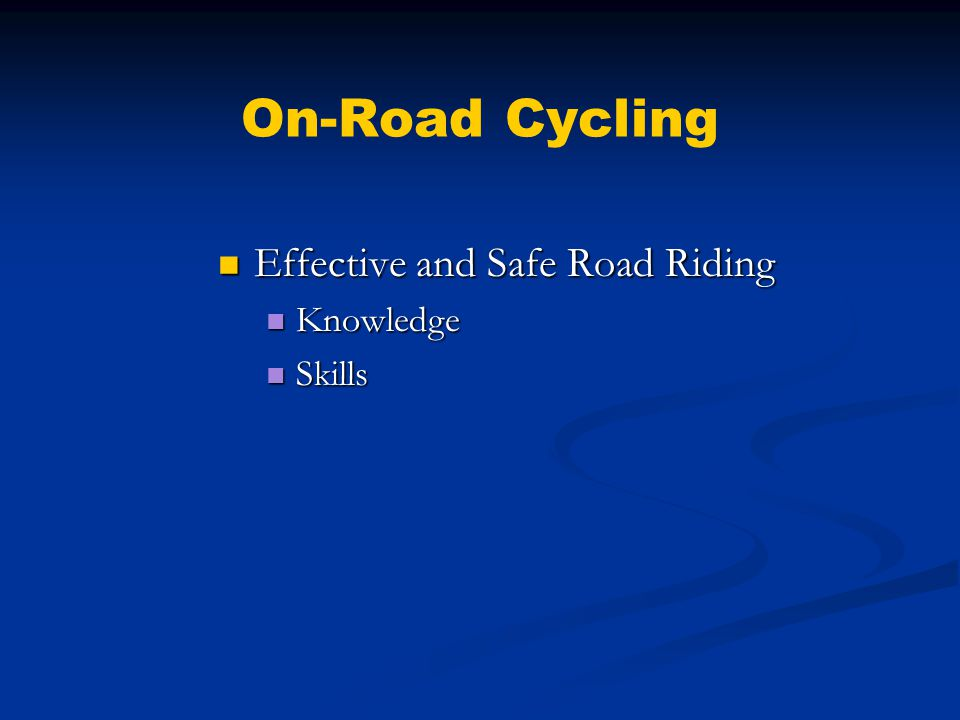 On-Road Cycling Knowledge Knowledge Traffic Laws Traffic Laws Become aware of how accidents happen Become aware of how accidents happen Be familiar with your route Be familiar with your route