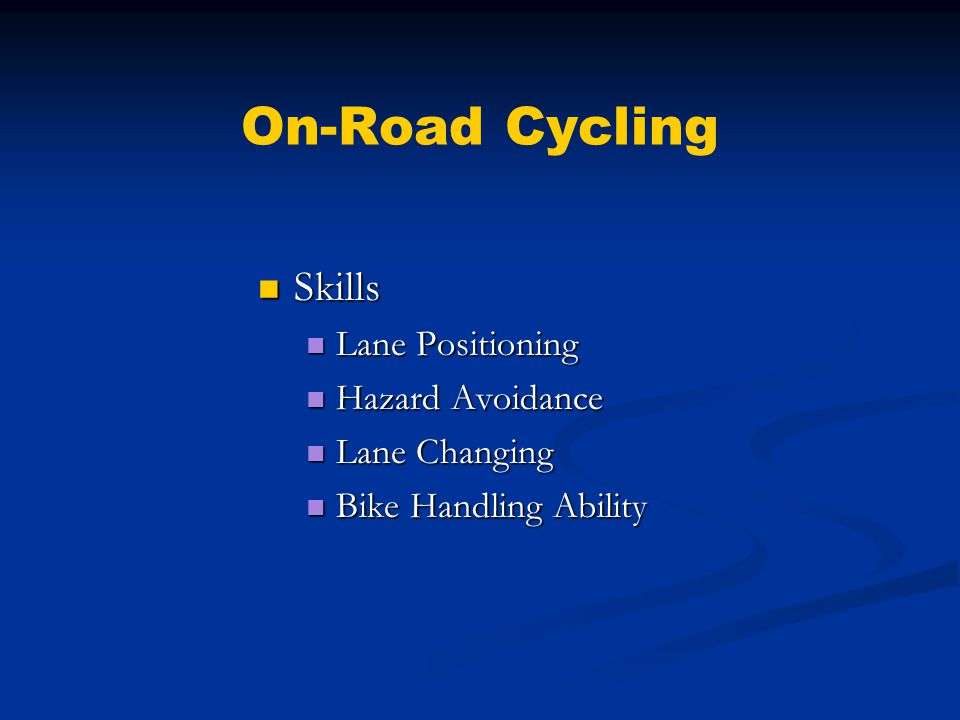 On-Road Cycling Skills Skills Lane Positioning Lane Positioning Hazard Avoidance Hazard Avoidance Lane Changing Lane Changing Bike Handling Ability Bike Handling Ability