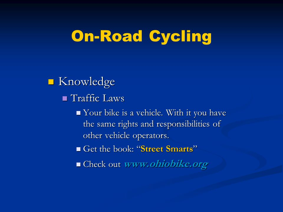 On-Road Cycling Knowledge Knowledge Accident Awareness Accident Awareness Cyclist At Fault Cyclist At Fault Riding on right (wrong) side of road Riding on right (wrong) side of road Making a left turn from right side of lane Making a left turn from right side of lane Exits driveway without yielding Exits driveway without yielding Does not stop for red light or stop sign Does not stop for red light or stop sign Swerves in front of car Swerves in front of car
