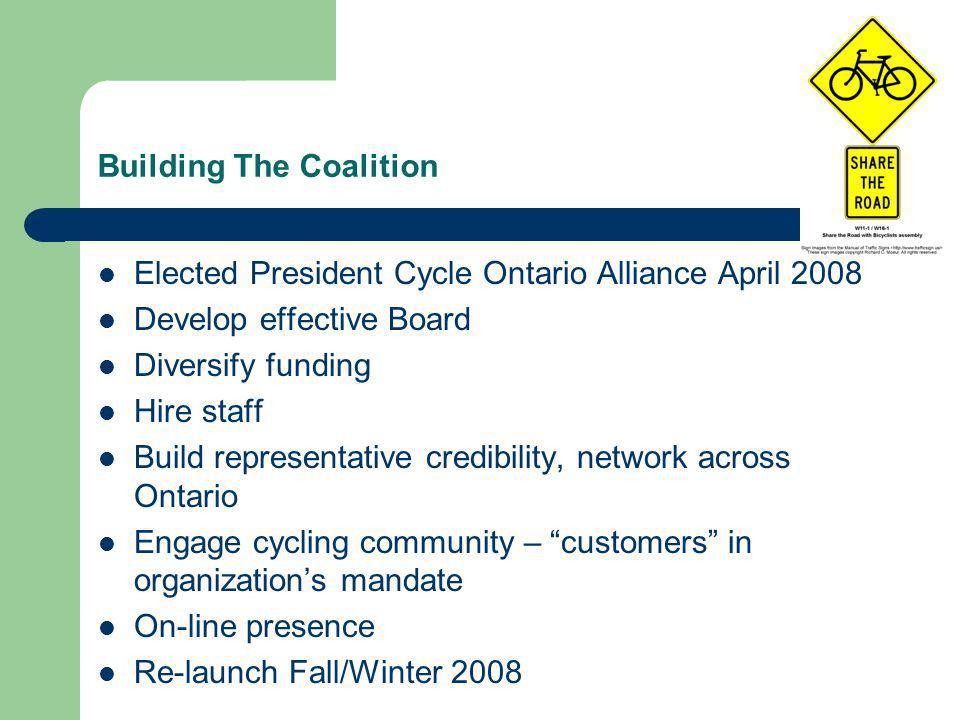 Building The Coalition Elected President Cycle Ontario Alliance April 2008 Develop effective Board Diversify funding Hire staff Build representative credibility, network across Ontario Engage cycling community – customers in organization's mandate On-line presence Re-launch Fall/Winter 2008