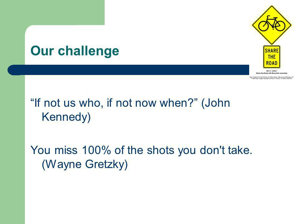 Our challenge If not us who, if not now when (John Kennedy) You miss 100% of the shots you don t take.