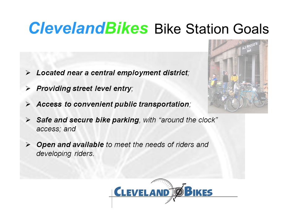 ClevelandBikes Bike Station Goals  Located near a central employment district;  Providing street level entry;  Access to convenient public transportation;  Safe and secure bike parking, with around the clock access; and  Open and available to meet the needs of riders and developing riders.