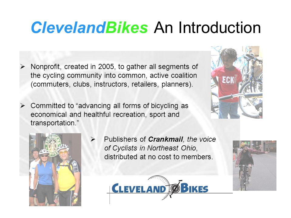 ClevelandBikes An Introduction  Nonprofit, created in 2005, to gather all segments of the cycling community into common, active coalition (commuters,