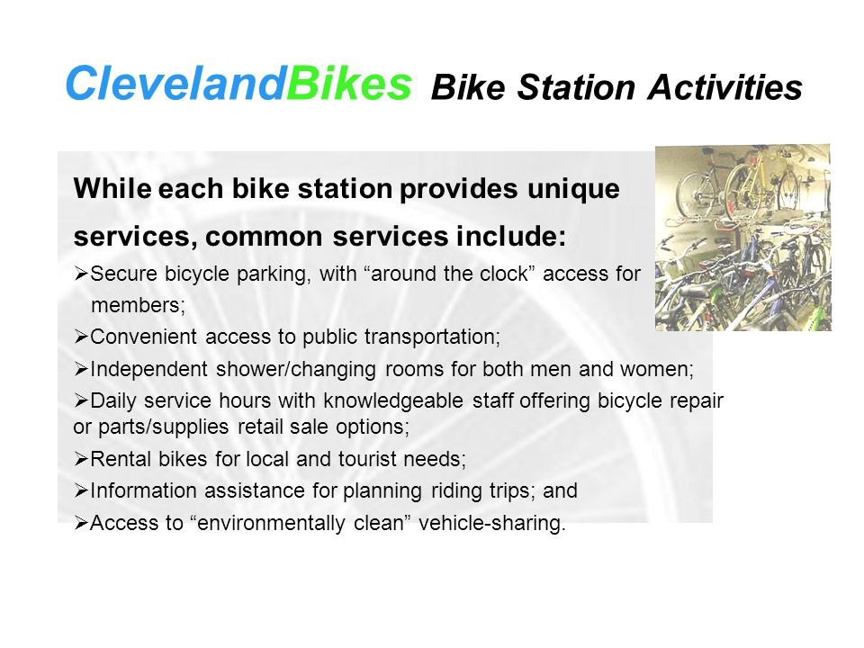 While each bike station provides unique services, common services include:  Secure bicycle parking, with around the clock access for members;  Convenient access to public transportation;  Independent shower/changing rooms for both men and women;  Daily service hours with knowledgeable staff offering bicycle repair or parts/supplies retail sale options;  Rental bikes for local and tourist needs;  Information assistance for planning riding trips; and  Access to environmentally clean vehicle-sharing.