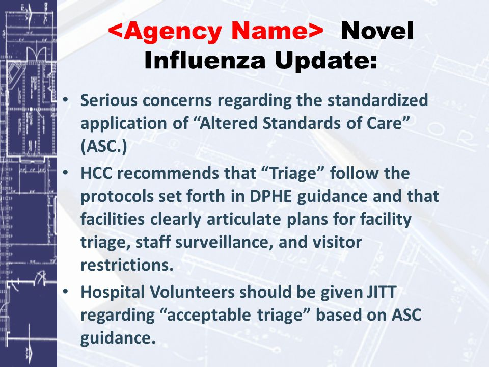 Novel Influenza Update: Serious concerns regarding the standardized application of Altered Standards of Care (ASC.) HCC recommends that Triage follow the protocols set forth in DPHE guidance and that facilities clearly articulate plans for facility triage, staff surveillance, and visitor restrictions.