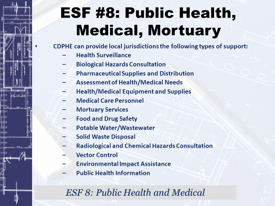 ESF #8: Public Health, Medical, Mortuary CDPHE can provide local jurisdictions the following types of support: –Health Surveillance –Biological Hazard