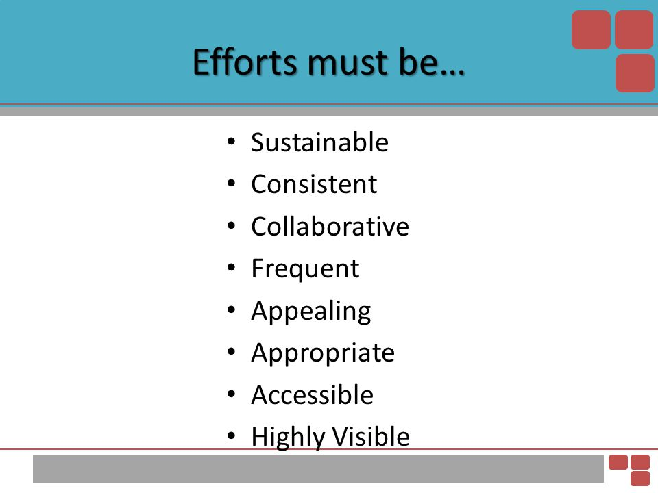 Efforts must be… Sustainable Consistent Collaborative Frequent Appealing Appropriate Accessible Highly Visible