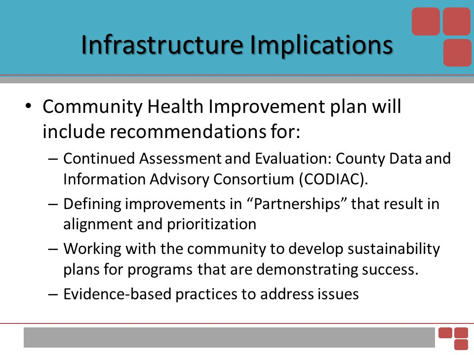 Infrastructure Implications Community Health Improvement plan will include recommendations for: – Continued Assessment and Evaluation: County Data and