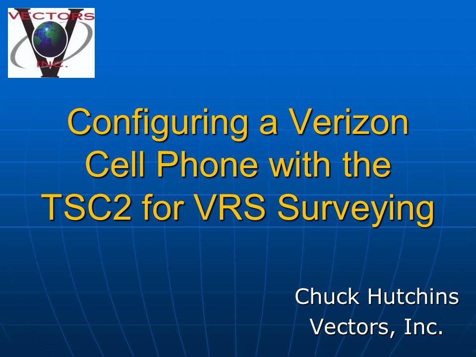 Configuring a Verizon Cell Phone with the TSC2 for VRS Surveying Chuck Hutchins Vectors, Inc.