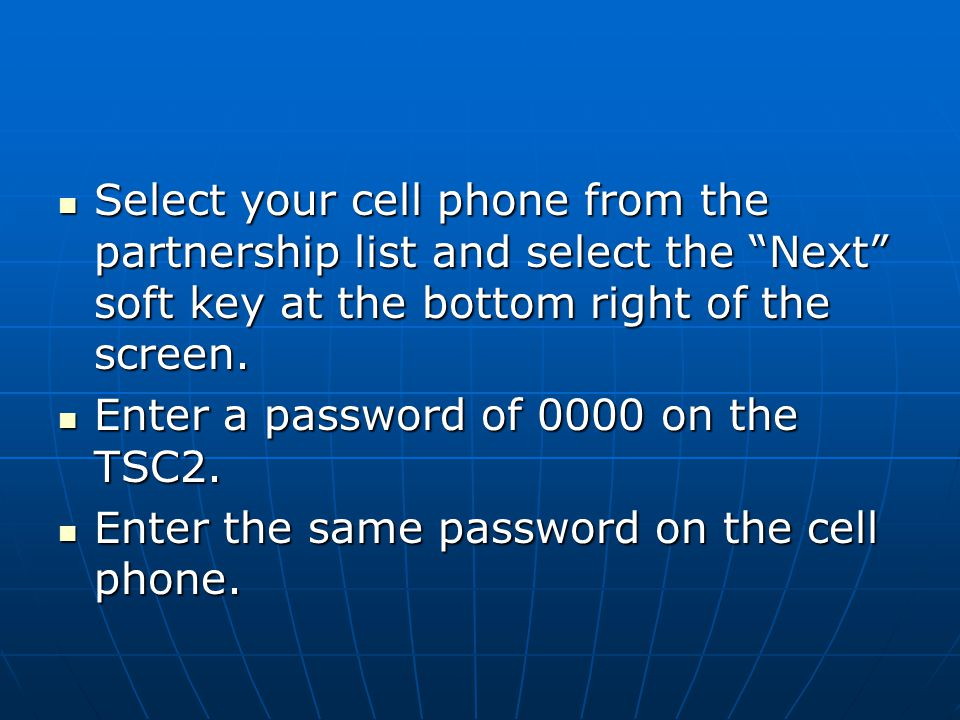 "Select your cell phone from the partnership list and select the ""Next"" soft key at the bottom right of the screen. Select your cell phone from the par"