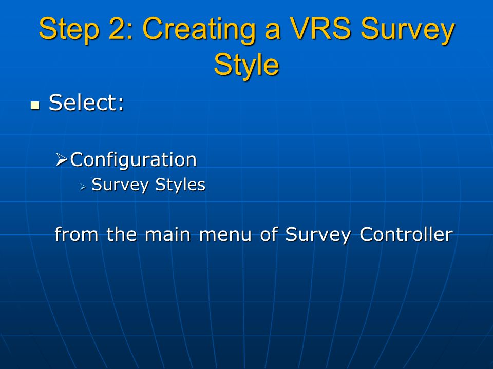 Step 2: Creating a VRS Survey Style Select: Select:  Configuration  Survey Styles from the main menu of Survey Controller