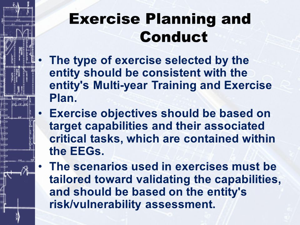 Exercise Planning and Conduct The type of exercise selected by the entity should be consistent with the entity s Multi-year Training and Exercise Plan.