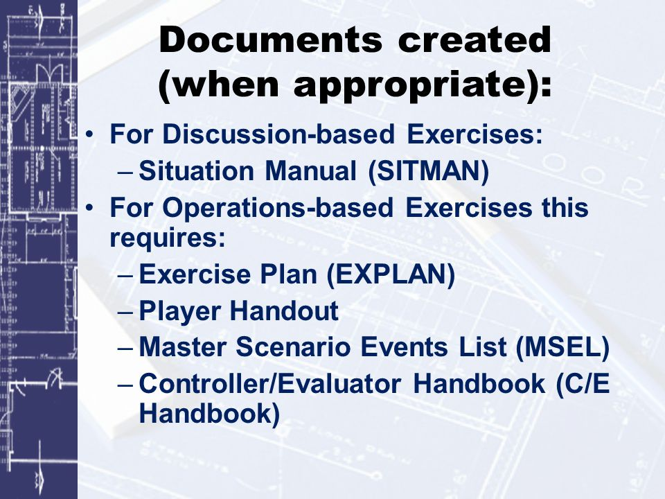 Documents created (when appropriate): For Discussion-based Exercises: –Situation Manual (SITMAN) For Operations-based Exercises this requires: –Exercise Plan (EXPLAN) –Player Handout –Master Scenario Events List (MSEL) –Controller/Evaluator Handbook (C/E Handbook)